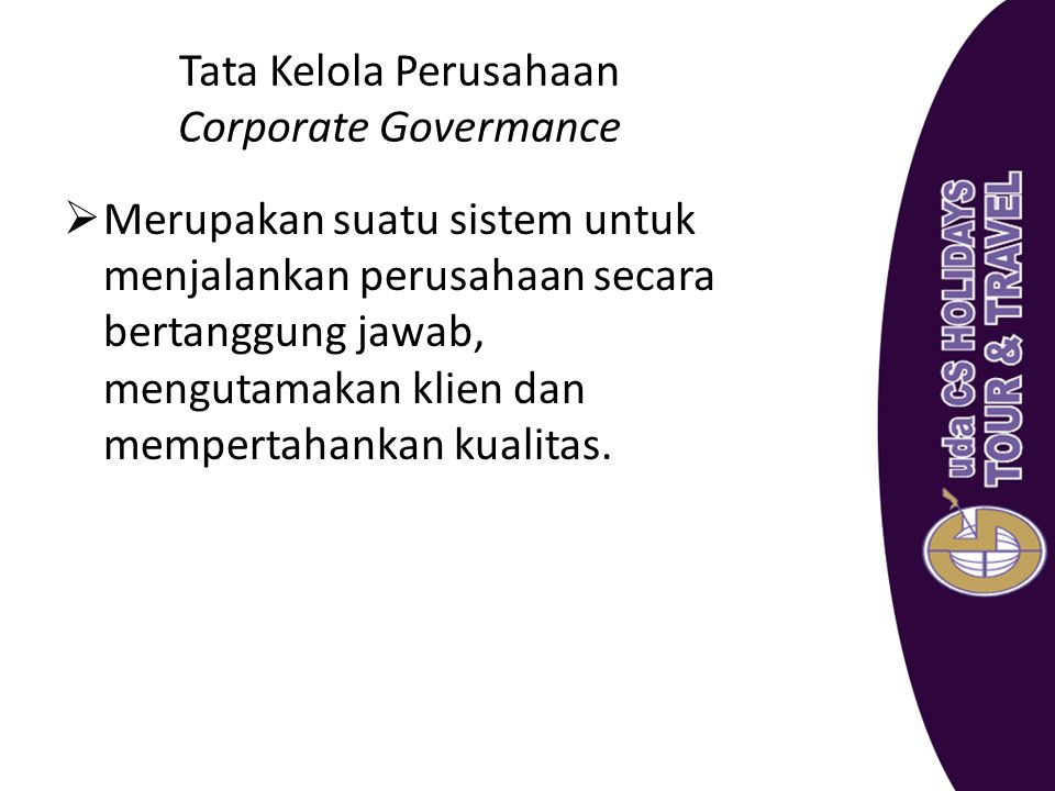 Tata Kelola Perusahaan Corporate Govermance  Merupakan suatu sistem untuk menjalankan perusahaan secara bertanggung jawab, mengutamakan klien dan mem