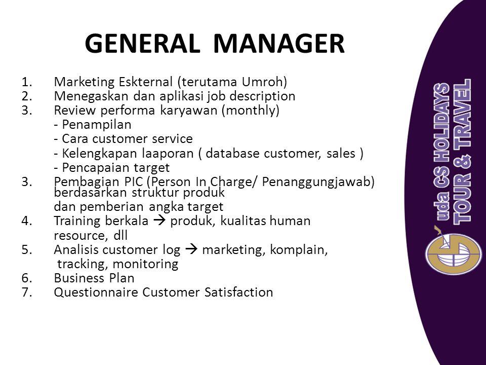 GENERAL MANAGER 1.Marketing Eskternal (terutama Umroh) 2.Menegaskan dan aplikasi job description 3.Review performa karyawan (monthly) - Penampilan - C