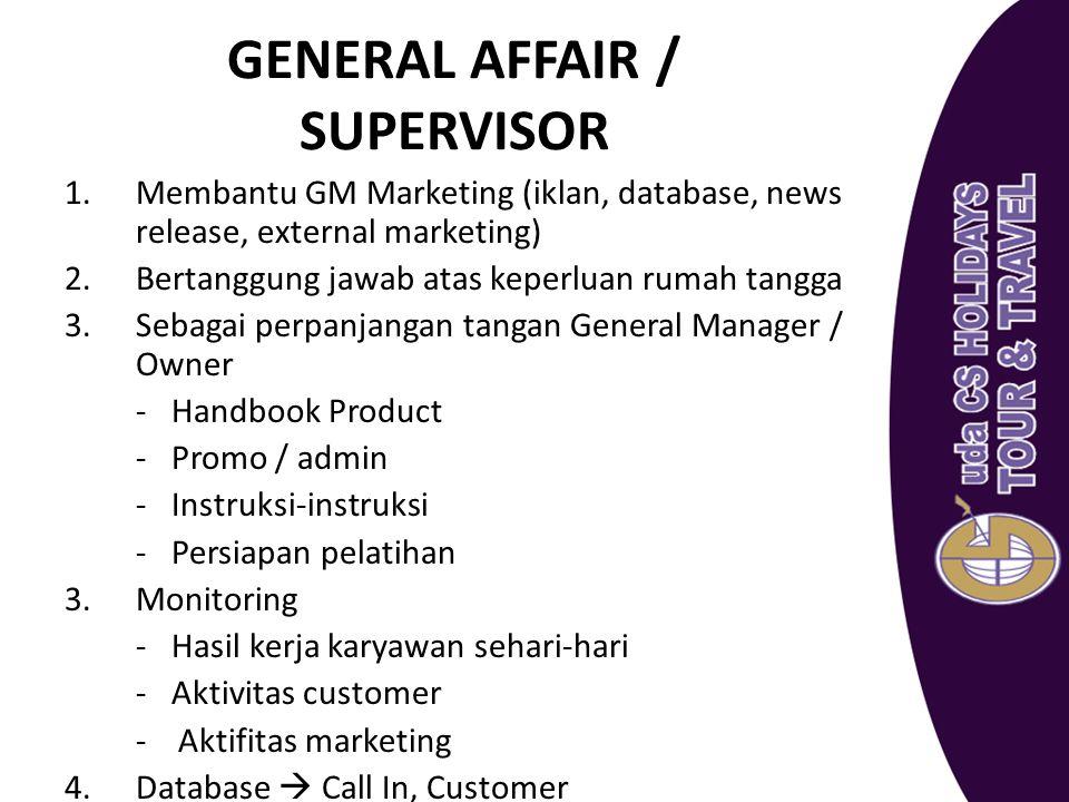 GENERAL AFFAIR / SUPERVISOR 1.Membantu GM Marketing (iklan, database, news release, external marketing) 2.Bertanggung jawab atas keperluan rumah tangg