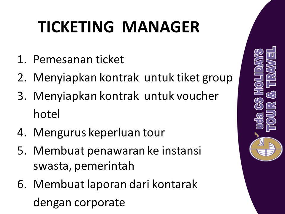 TICKETING MANAGER 1.Pemesanan ticket 2.Menyiapkan kontrak untuk tiket group 3.Menyiapkan kontrak untuk voucher hotel 4.Mengurus keperluan tour 5.Membu