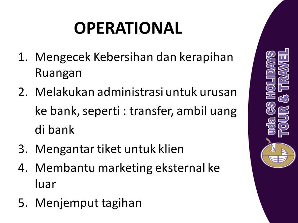 OPERATIONAL 1.Mengecek Kebersihan dan kerapihan Ruangan 2.Melakukan administrasi untuk urusan ke bank, seperti : transfer, ambil uang di bank 3.Mengan