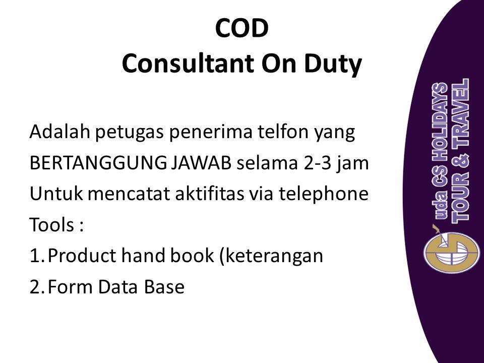 COD Consultant On Duty Adalah petugas penerima telfon yang BERTANGGUNG JAWAB selama 2-3 jam Untuk mencatat aktifitas via telephone Tools : 1.Product h