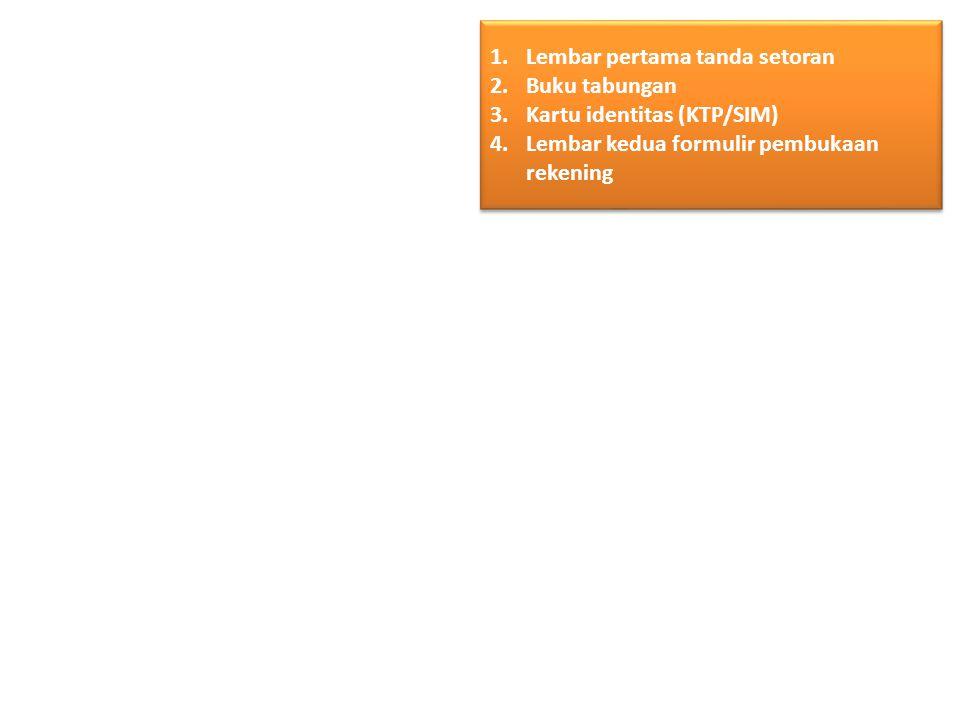 1.Lembar pertama tanda setoran 2.Buku tabungan 3.Kartu identitas (KTP/SIM) 4.Lembar kedua formulir pembukaan rekening 1.Lembar pertama tanda setoran 2