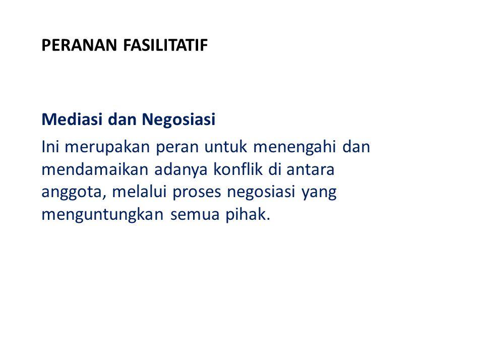 PERANAN FASILITATIF Mediasi dan Negosiasi Ini merupakan peran untuk menengahi dan mendamaikan adanya konflik di antara anggota, melalui proses negosia