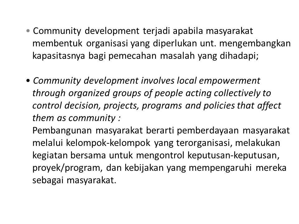 Community development terjadi apabila masyarakat membentuk organisasi yang diperlukan unt. mengembangkan kapasitasnya bagi pemecahan masalah yang diha