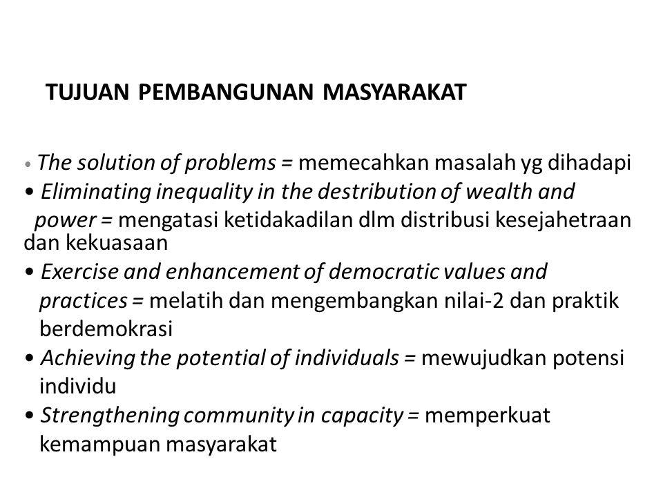 TUJUAN PEMBANGUNAN MASYARAKAT The solution of problems = memecahkan masalah yg dihadapi Eliminating inequality in the destribution of wealth and power