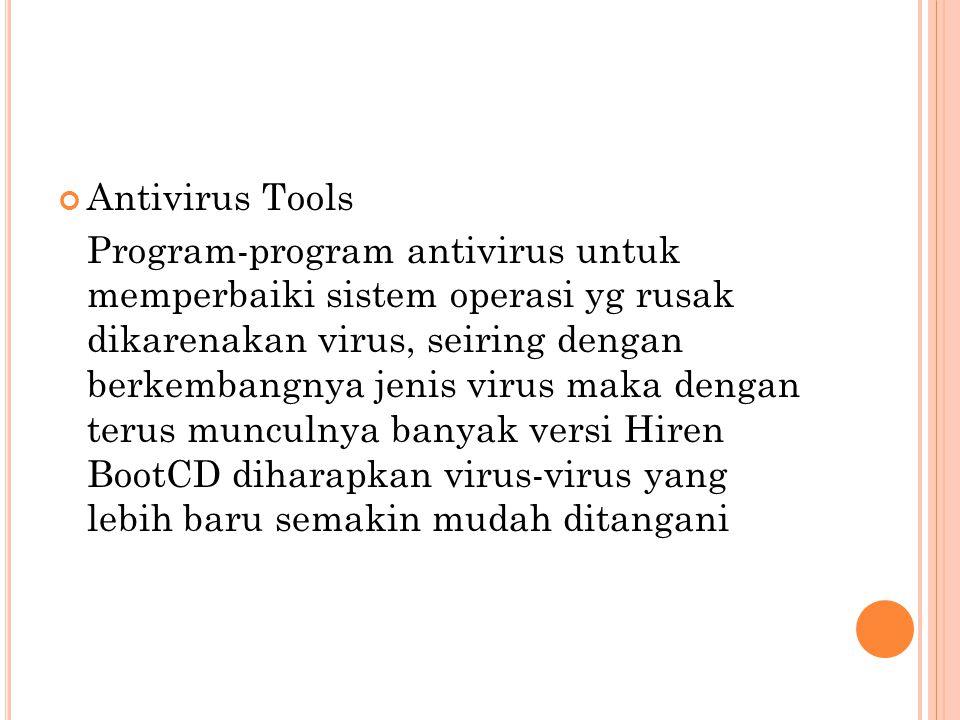 Antivirus Tools Program-program antivirus untuk memperbaiki sistem operasi yg rusak dikarenakan virus, seiring dengan berkembangnya jenis virus maka dengan terus munculnya banyak versi Hiren BootCD diharapkan virus-virus yang lebih baru semakin mudah ditangani