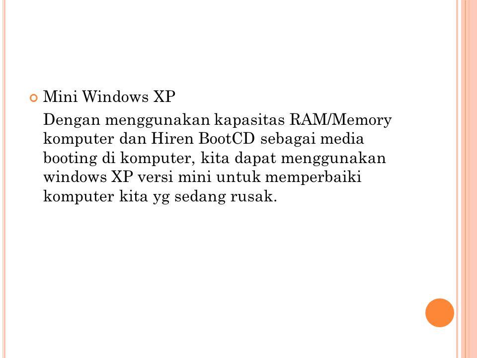 Mini Windows XP Dengan menggunakan kapasitas RAM/Memory komputer dan Hiren BootCD sebagai media booting di komputer, kita dapat menggunakan windows XP versi mini untuk memperbaiki komputer kita yg sedang rusak.