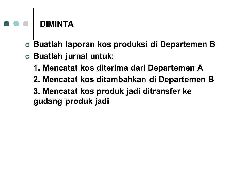DIMINTA Buatlah laporan kos produksi di Departemen B Buatlah jurnal untuk: 1. Mencatat kos diterima dari Departemen A 2. Mencatat kos ditambahkan di D