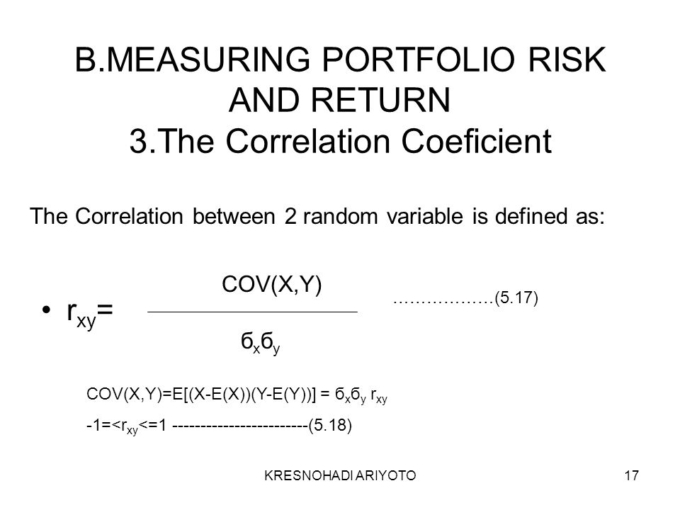 KRESNOHADI ARIYOTO17 B.MEASURING PORTFOLIO RISK AND RETURN 3.The Correlation Coeficient r xy = COV(X,Y) бxбyбxбy ………………(5.17) COV(X,Y)=E[(X-E(X))(Y-E(Y))] = б x б y r xy -1=<r xy <=1 ------------------------(5.18) The Correlation between 2 random variable is defined as: