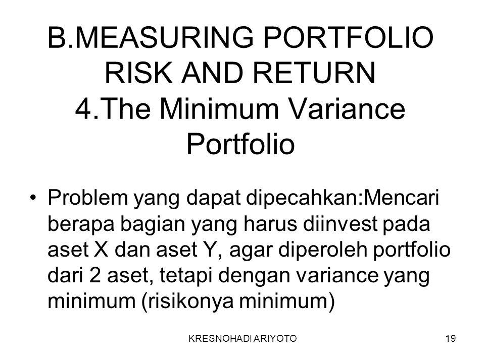 KRESNOHADI ARIYOTO19 B.MEASURING PORTFOLIO RISK AND RETURN 4.The Minimum Variance Portfolio Problem yang dapat dipecahkan:Mencari berapa bagian yang harus diinvest pada aset X dan aset Y, agar diperoleh portfolio dari 2 aset, tetapi dengan variance yang minimum (risikonya minimum)