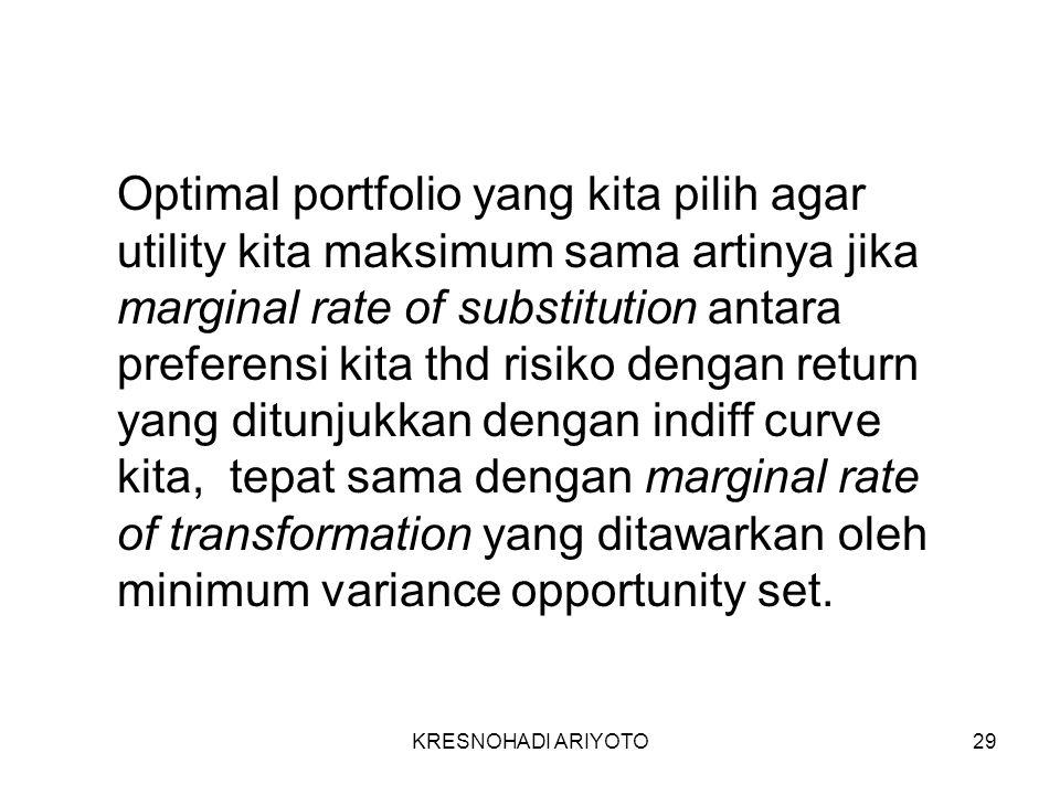 KRESNOHADI ARIYOTO29 Optimal portfolio yang kita pilih agar utility kita maksimum sama artinya jika marginal rate of substitution antara preferensi kita thd risiko dengan return yang ditunjukkan dengan indiff curve kita, tepat sama dengan marginal rate of transformation yang ditawarkan oleh minimum variance opportunity set.