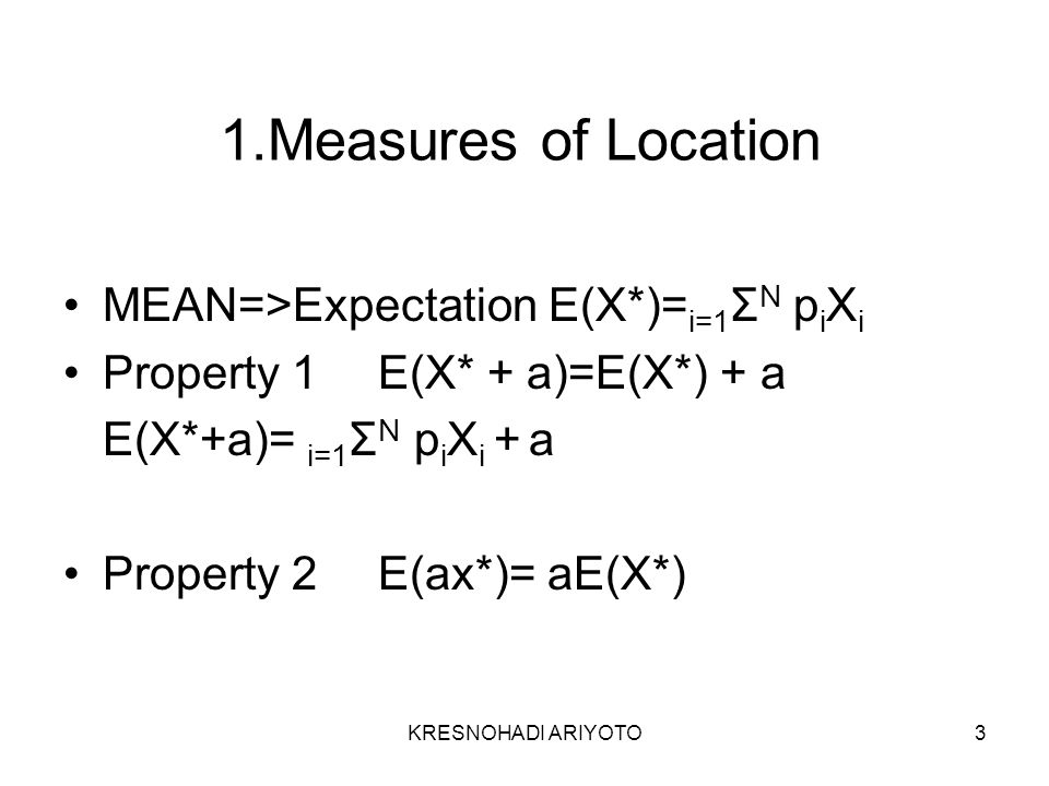 KRESNOHADI ARIYOTO3 1.Measures of Location MEAN=>Expectation E(X*)= i=1 Σ N p i X i Property 1E(X* + a)=E(X*) + a E(X*+a)= i=1 Σ N p i X i + a Property 2E(ax*)= aE(X*)