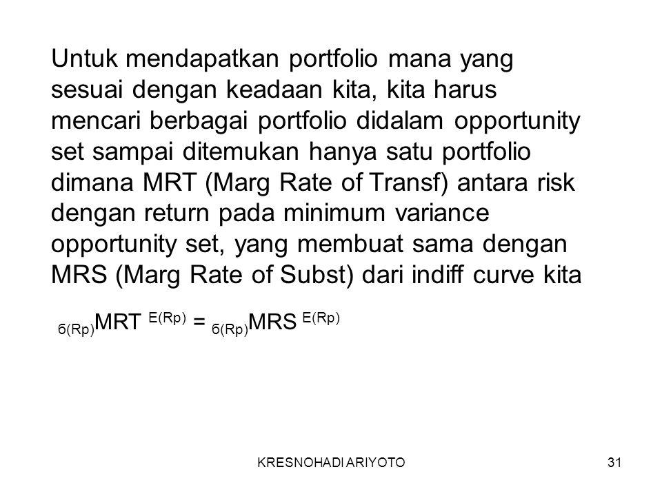 KRESNOHADI ARIYOTO31 Untuk mendapatkan portfolio mana yang sesuai dengan keadaan kita, kita harus mencari berbagai portfolio didalam opportunity set sampai ditemukan hanya satu portfolio dimana MRT (Marg Rate of Transf) antara risk dengan return pada minimum variance opportunity set, yang membuat sama dengan MRS (Marg Rate of Subst) dari indiff curve kita б(Rp) MRT E(Rp) = б(Rp) MRS E(Rp)