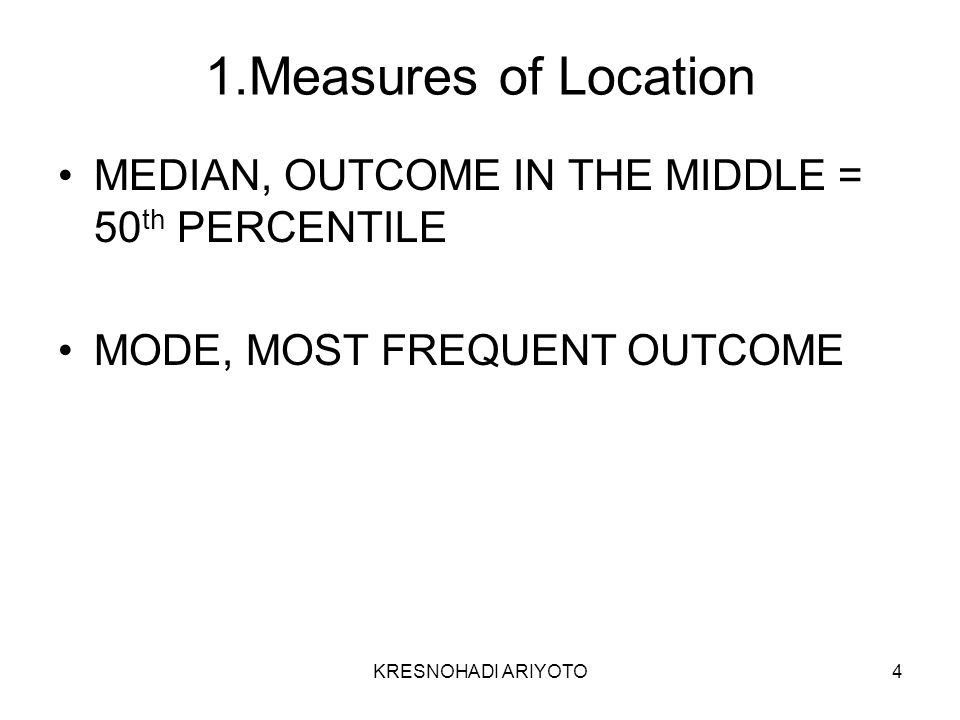 KRESNOHADI ARIYOTO4 1.Measures of Location MEDIAN, OUTCOME IN THE MIDDLE = 50 th PERCENTILE MODE, MOST FREQUENT OUTCOME