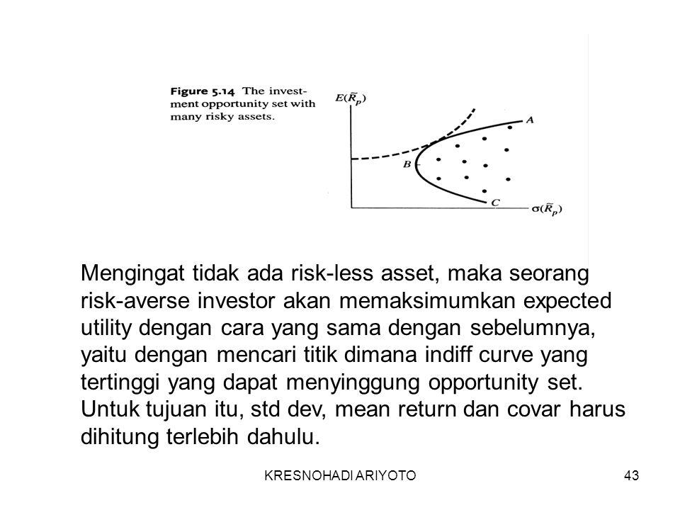 KRESNOHADI ARIYOTO43 Mengingat tidak ada risk-less asset, maka seorang risk-averse investor akan memaksimumkan expected utility dengan cara yang sama dengan sebelumnya, yaitu dengan mencari titik dimana indiff curve yang tertinggi yang dapat menyinggung opportunity set.