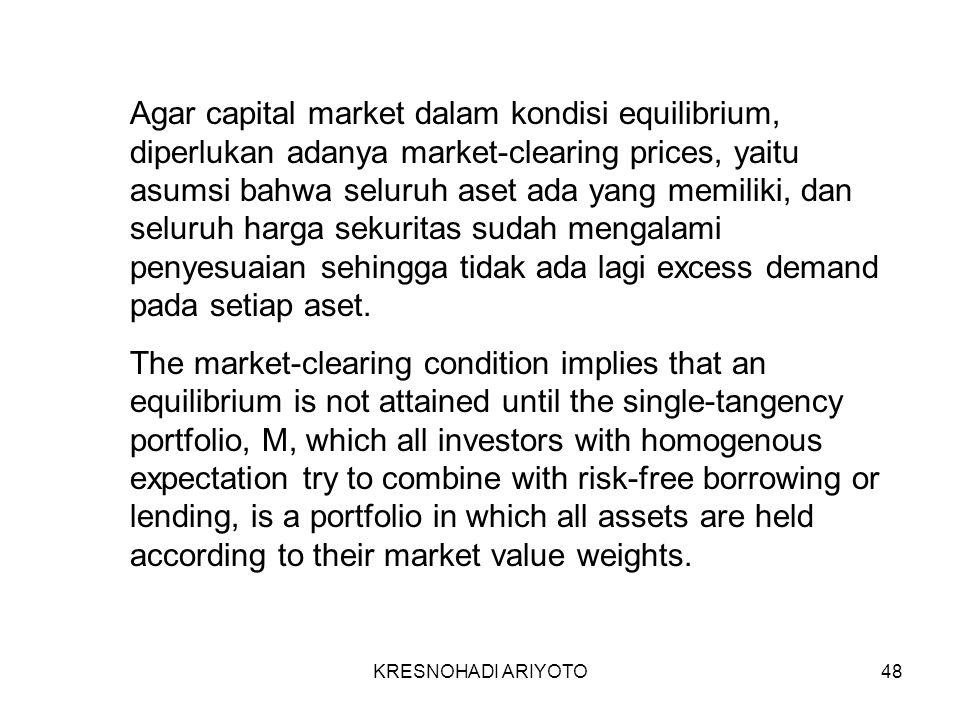 KRESNOHADI ARIYOTO48 Agar capital market dalam kondisi equilibrium, diperlukan adanya market-clearing prices, yaitu asumsi bahwa seluruh aset ada yang memiliki, dan seluruh harga sekuritas sudah mengalami penyesuaian sehingga tidak ada lagi excess demand pada setiap aset.