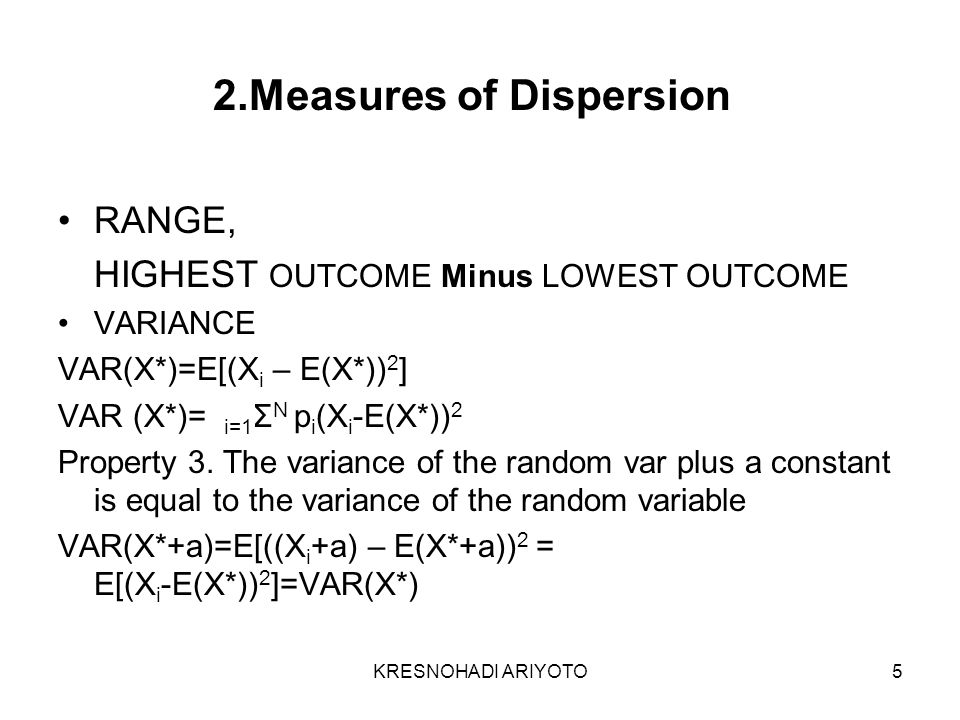 KRESNOHADI ARIYOTO5 2.Measures of Dispersion RANGE, HIGHEST OUTCOME Minus LOWEST OUTCOME VARIANCE VAR(X*)=E[(X i – E(X*)) 2 ] VAR (X*)= i=1 Σ N p i (X i -E(X*)) 2 Property 3.