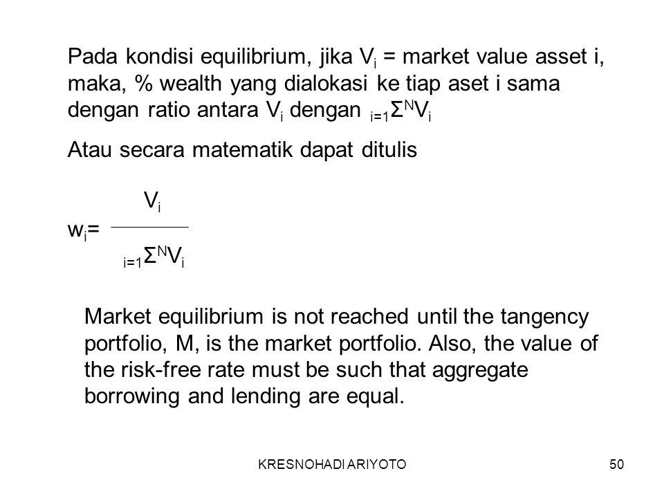 KRESNOHADI ARIYOTO50 Pada kondisi equilibrium, jika V i = market value asset i, maka, % wealth yang dialokasi ke tiap aset i sama dengan ratio antara V i dengan i=1 Σ N V i Atau secara matematik dapat ditulis w i = ViVi i=1 Σ N V i Market equilibrium is not reached until the tangency portfolio, M, is the market portfolio.
