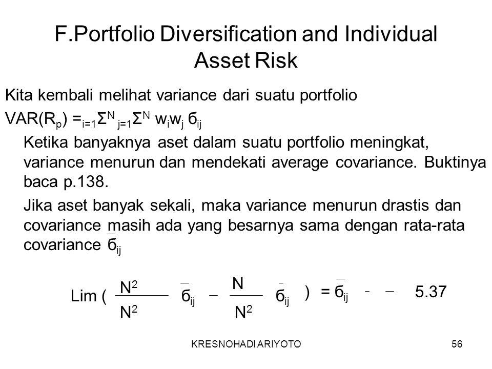 KRESNOHADI ARIYOTO56 F.Portfolio Diversification and Individual Asset Risk Kita kembali melihat variance dari suatu portfolio VAR(R p ) = i=1 Σ N j=1 Σ N w i w j б ij Ketika banyaknya aset dalam suatu portfolio meningkat, variance menurun dan mendekati average covariance.