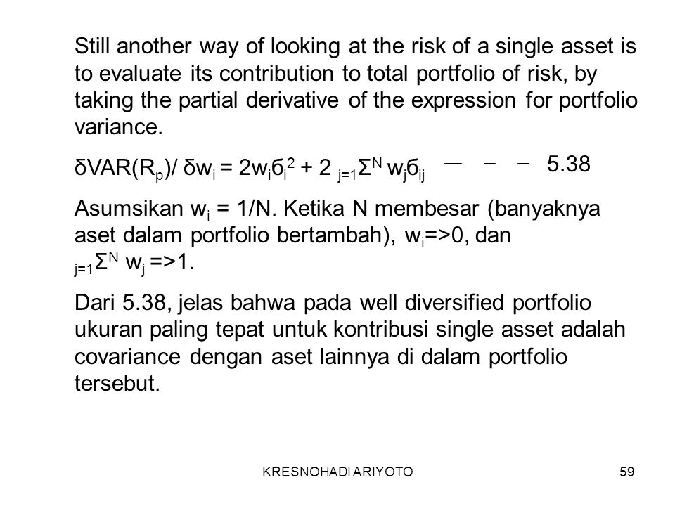 KRESNOHADI ARIYOTO59 Still another way of looking at the risk of a single asset is to evaluate its contribution to total portfolio of risk, by taking the partial derivative of the expression for portfolio variance.