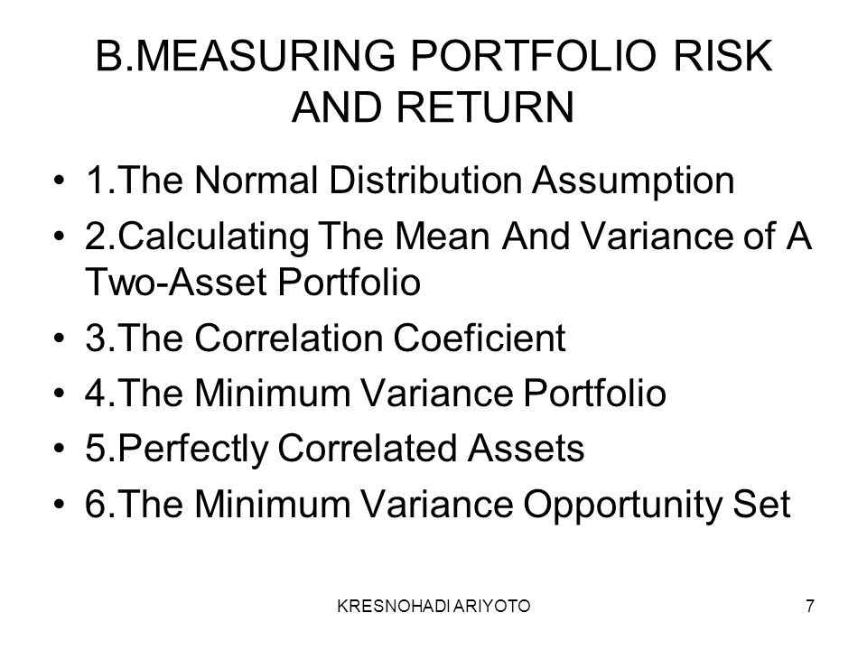 KRESNOHADI ARIYOTO7 B.MEASURING PORTFOLIO RISK AND RETURN 1.The Normal Distribution Assumption 2.Calculating The Mean And Variance of A Two-Asset Portfolio 3.The Correlation Coeficient 4.The Minimum Variance Portfolio 5.Perfectly Correlated Assets 6.The Minimum Variance Opportunity Set