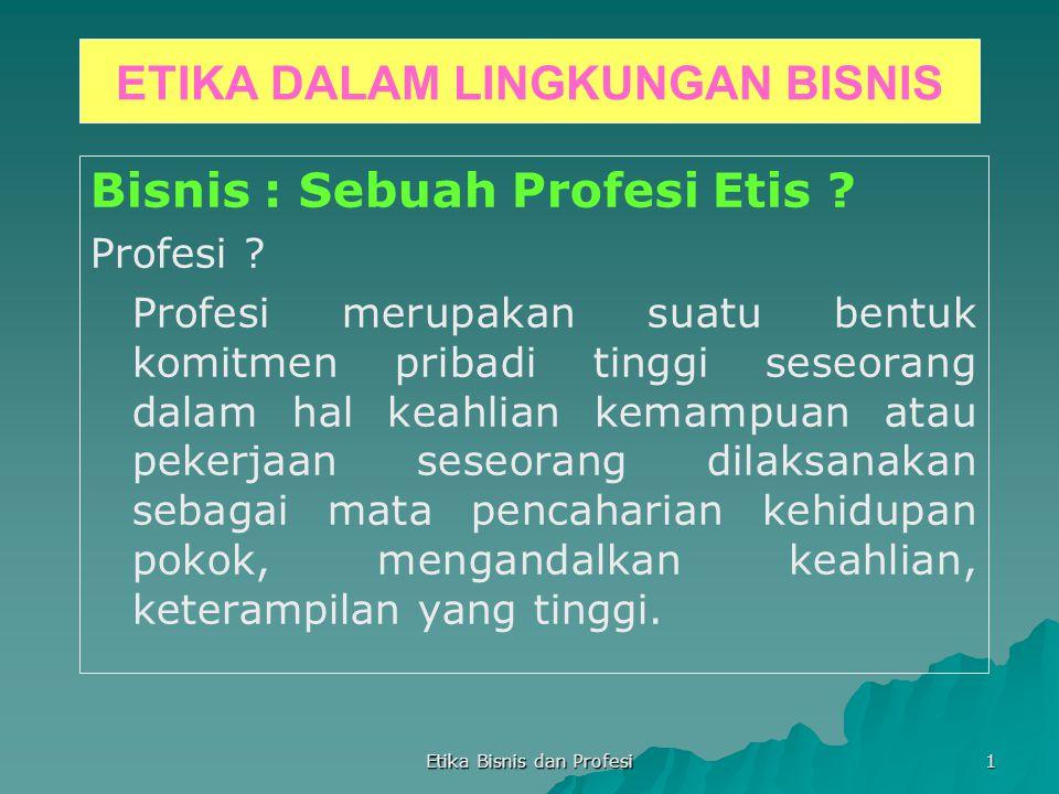 Etika Bisnis dan Profesi 1 ETIKA DALAM LINGKUNGAN BISNIS Bisnis : Sebuah Profesi Etis ? Profesi ? Profesi merupakan suatu bentuk komitmen pribadi ting