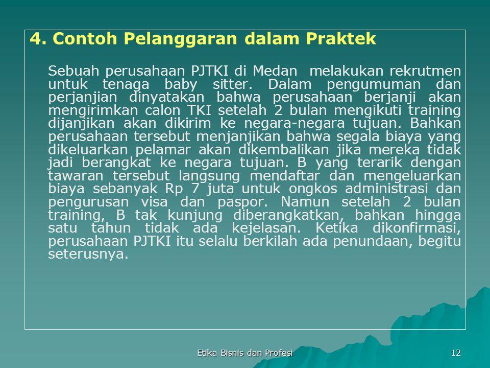 Etika Bisnis dan Profesi 12 4. Contoh Pelanggaran dalam Praktek Sebuah perusahaan PJTKI di Medan melakukan rekrutmen untuk tenaga baby sitter. Dalam p