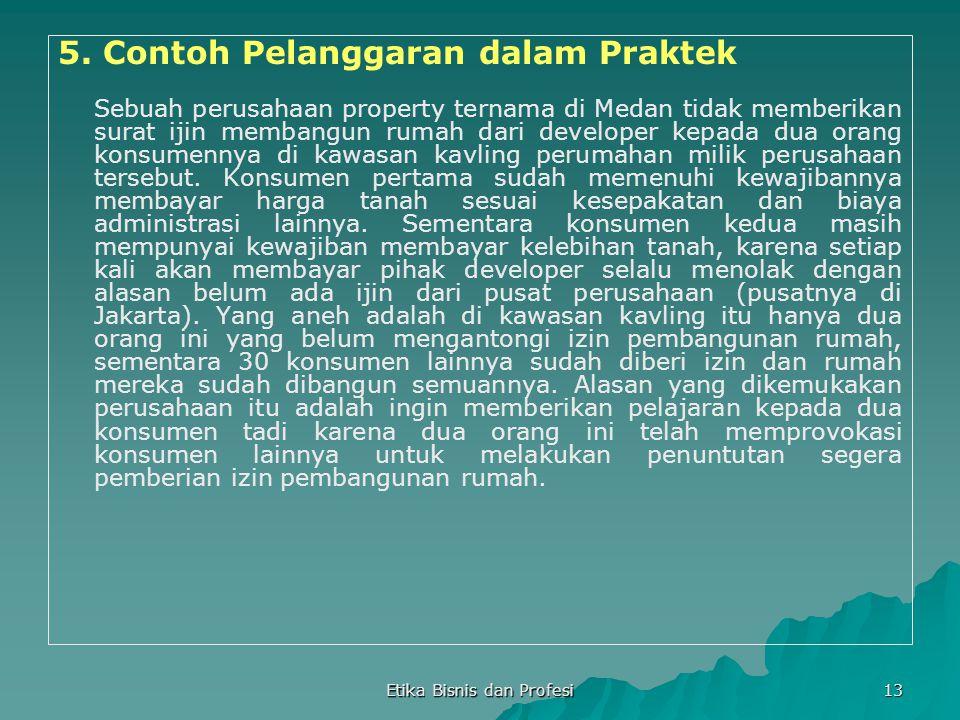 Etika Bisnis dan Profesi 13 5. Contoh Pelanggaran dalam Praktek Sebuah perusahaan property ternama di Medan tidak memberikan surat ijin membangun ruma