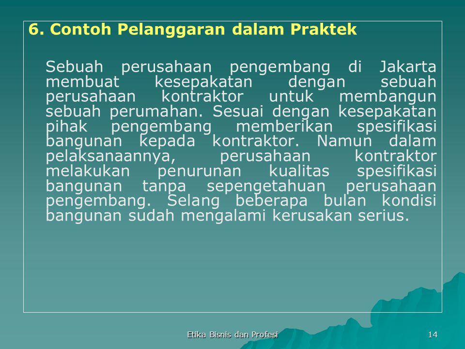 Etika Bisnis dan Profesi 14 6. Contoh Pelanggaran dalam Praktek Sebuah perusahaan pengembang di Jakarta membuat kesepakatan dengan sebuah perusahaan k
