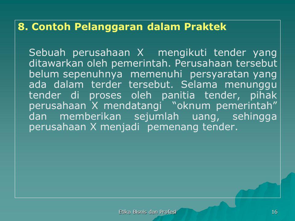 Etika Bisnis dan Profesi 16 8. Contoh Pelanggaran dalam Praktek Sebuah perusahaan X mengikuti tender yang ditawarkan oleh pemerintah. Perusahaan terse