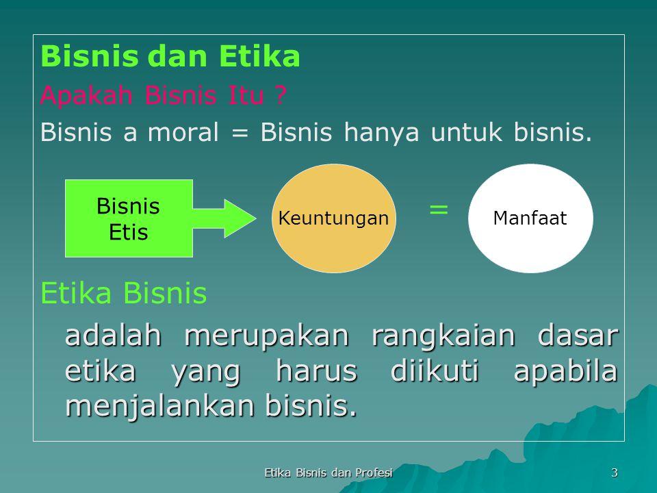 Etika Bisnis dan Profesi 3 Bisnis dan Etika Apakah Bisnis Itu ? Bisnis a moral = Bisnis hanya untuk bisnis. = Etika Bisnis adalah merupakan rangkaian