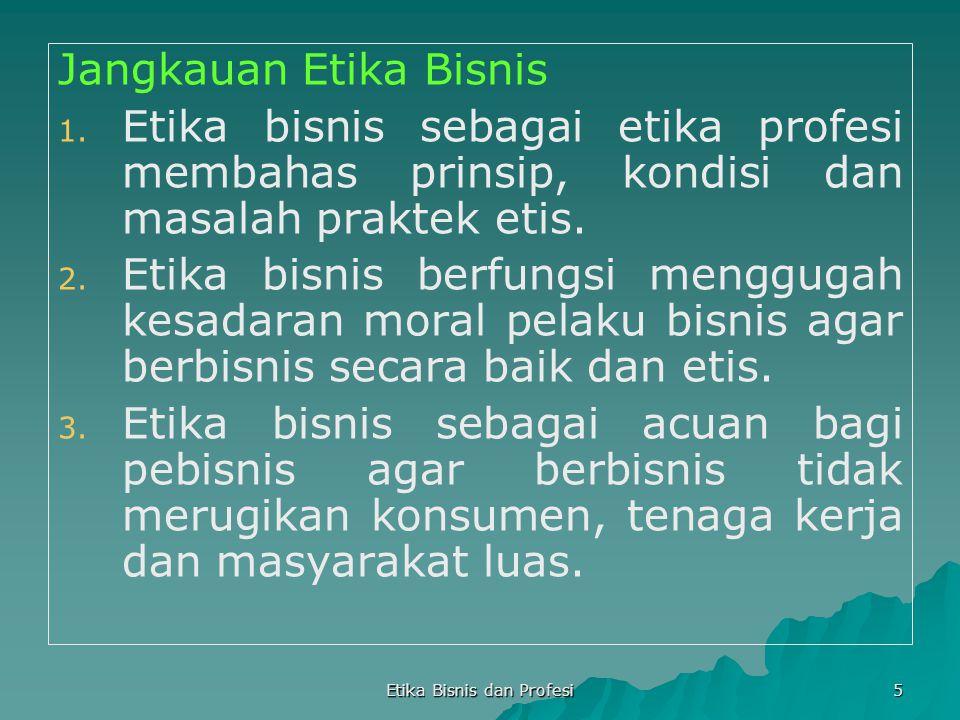 Etika Bisnis dan Profesi 5 Jangkauan Etika Bisnis 1. 1. Etika bisnis sebagai etika profesi membahas prinsip, kondisi dan masalah praktek etis. 2. 2. E