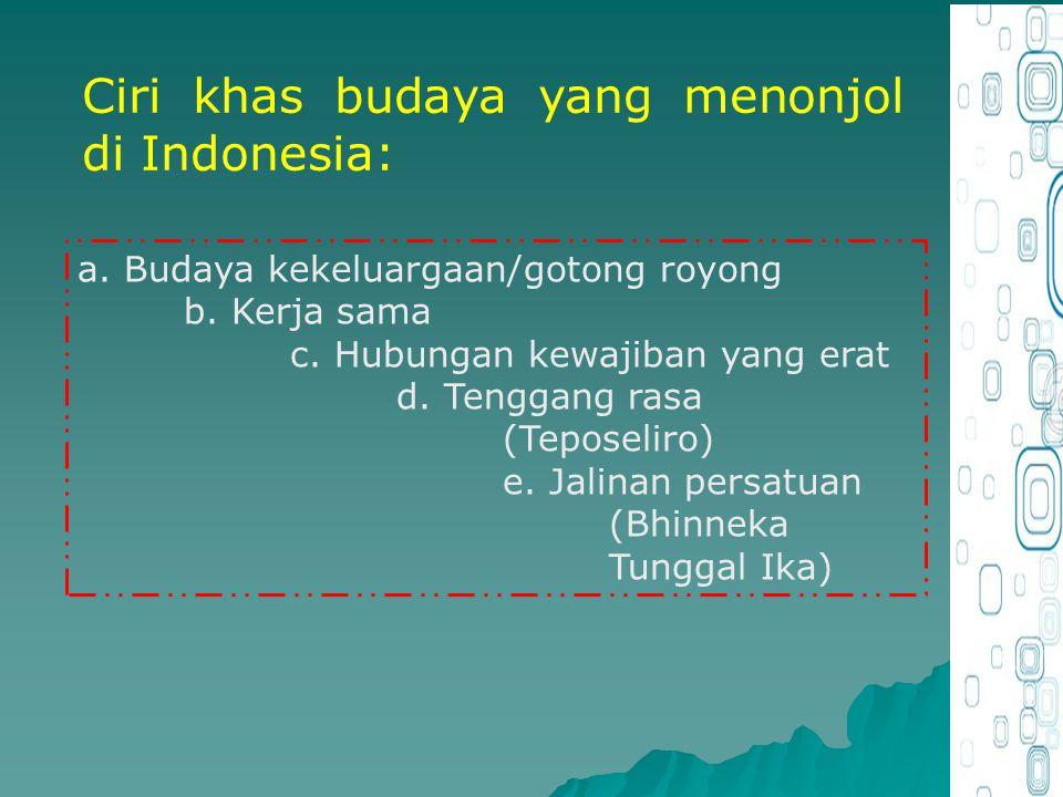 Ciri khas budaya yang menonjol di Indonesia: a. Budaya kekeluargaan/gotong royong b. Kerja sama c. Hubungan kewajiban yang erat d. Tenggang rasa (Tepo