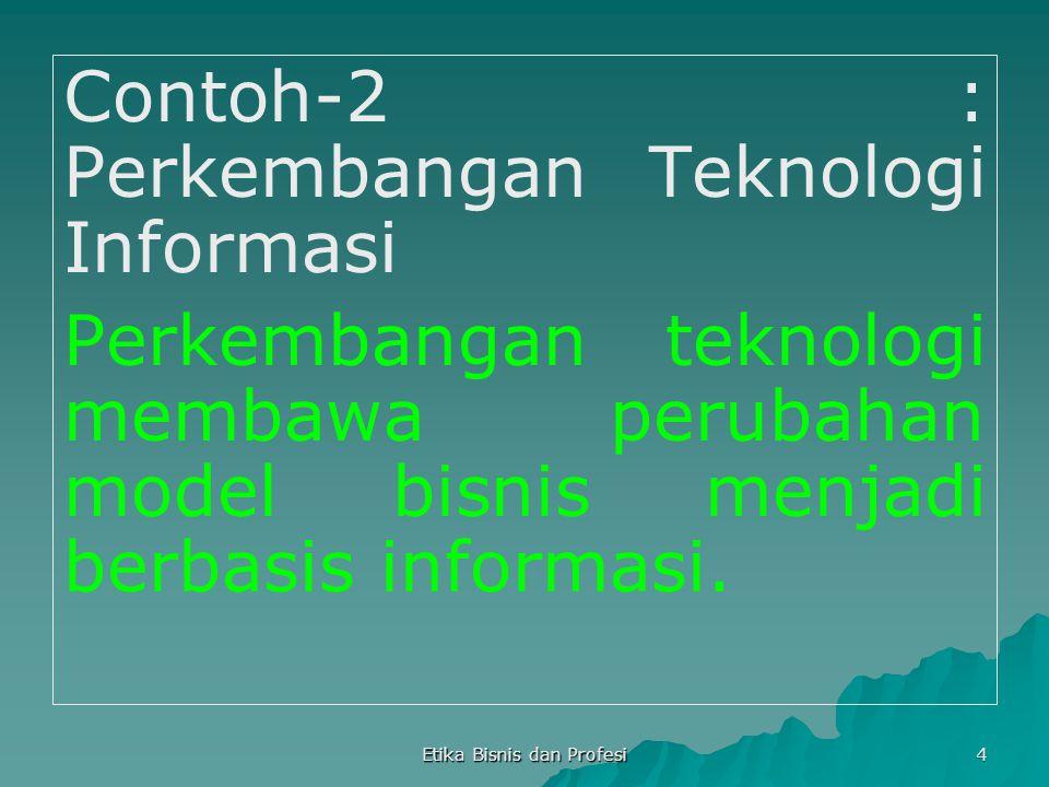 Etika Bisnis dan Profesi 4 Contoh-2 : Perkembangan Teknologi Informasi Perkembangan teknologi membawa perubahan model bisnis menjadi berbasis informas