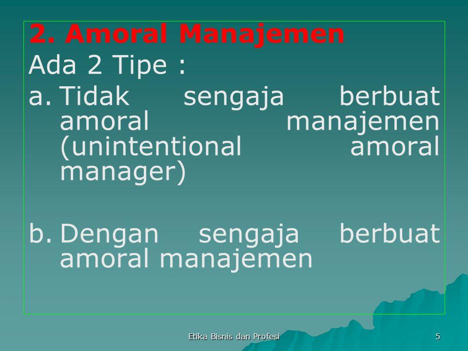 Etika Bisnis dan Profesi 5 2. Amoral Manajemen Ada 2 Tipe : a.Tidak sengaja berbuat amoral manajemen (unintentional amoral manager) b.Dengan sengaja b