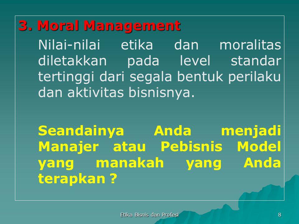 Etika Bisnis dan Profesi 8 3. Moral Management Nilai-nilai etika dan moralitas diletakkan pada level standar tertinggi dari segala bentuk perilaku dan