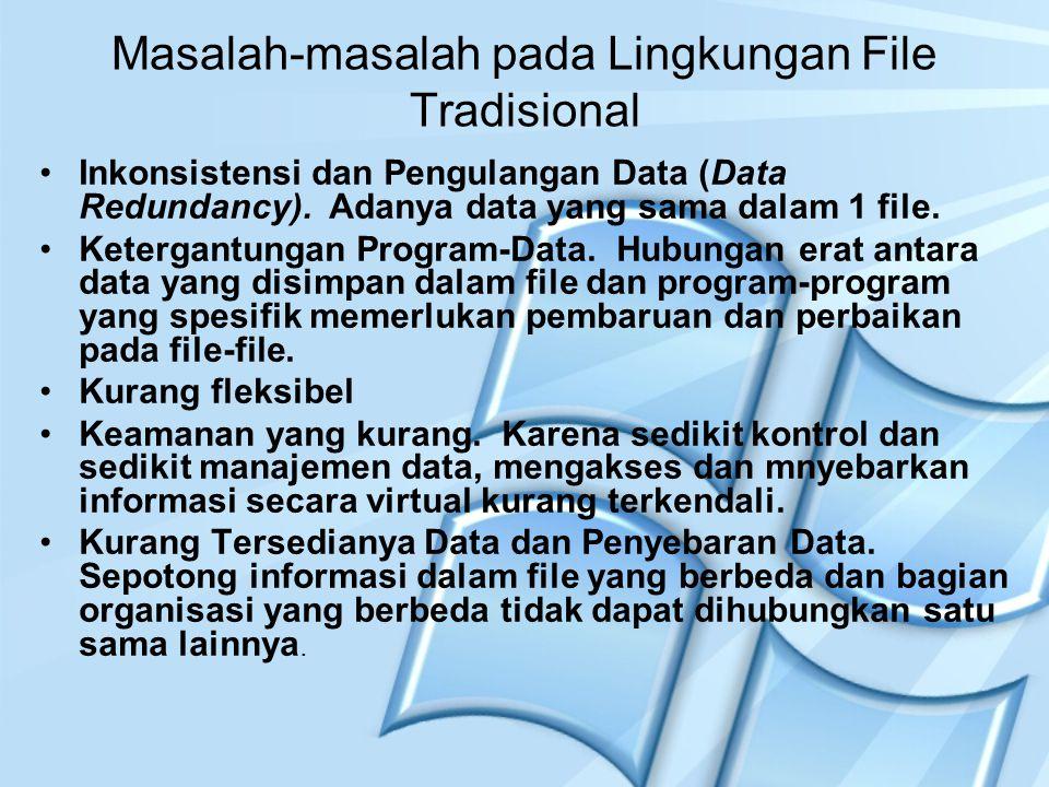 Masalah-masalah pada Lingkungan File Tradisional Inkonsistensi dan Pengulangan Data (Data Redundancy). Adanya data yang sama dalam 1 file. Ketergantun