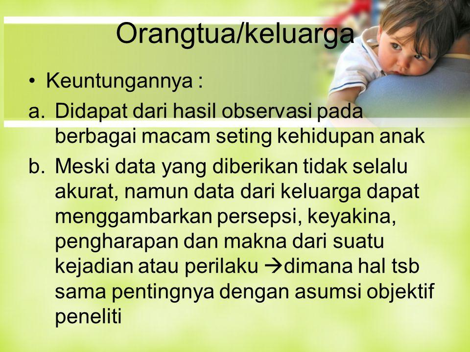 Orangtua/keluarga Keuntungannya : a.Didapat dari hasil observasi pada berbagai macam seting kehidupan anak b.Meski data yang diberikan tidak selalu ak