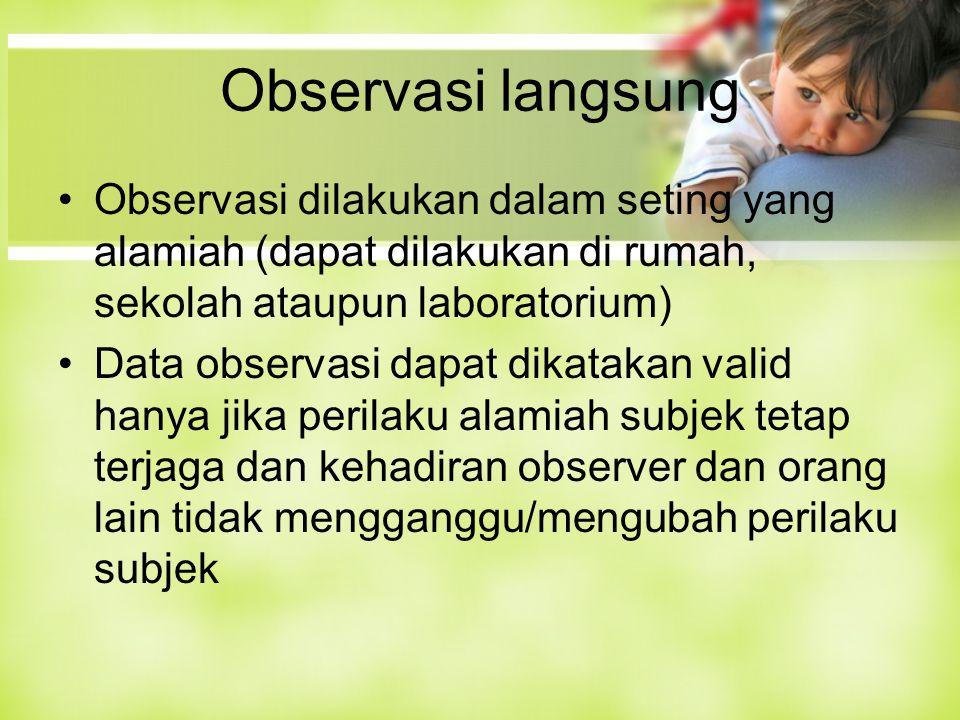 Observasi langsung Observasi dilakukan dalam seting yang alamiah (dapat dilakukan di rumah, sekolah ataupun laboratorium) Data observasi dapat dikatakan valid hanya jika perilaku alamiah subjek tetap terjaga dan kehadiran observer dan orang lain tidak mengganggu/mengubah perilaku subjek