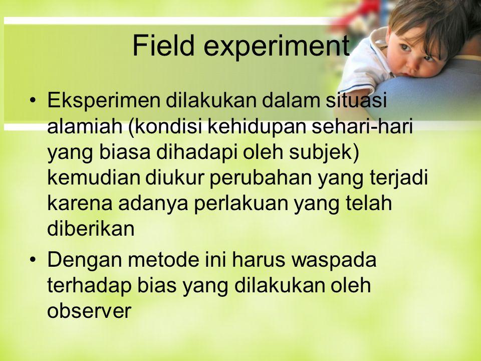 Field experiment Eksperimen dilakukan dalam situasi alamiah (kondisi kehidupan sehari-hari yang biasa dihadapi oleh subjek) kemudian diukur perubahan yang terjadi karena adanya perlakuan yang telah diberikan Dengan metode ini harus waspada terhadap bias yang dilakukan oleh observer
