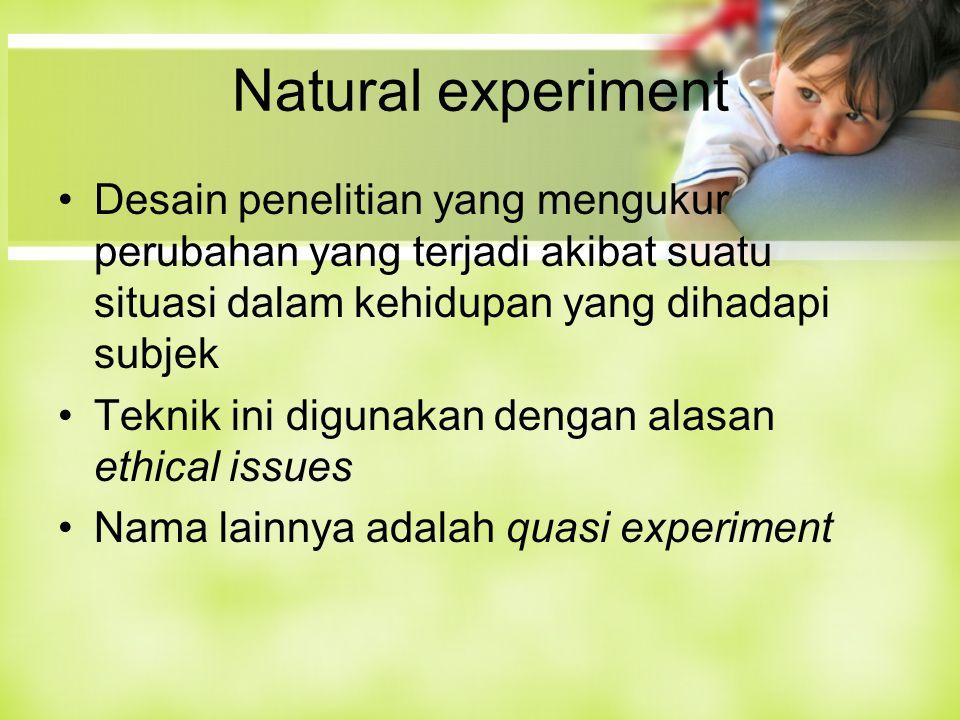 Natural experiment Desain penelitian yang mengukur perubahan yang terjadi akibat suatu situasi dalam kehidupan yang dihadapi subjek Teknik ini digunakan dengan alasan ethical issues Nama lainnya adalah quasi experiment