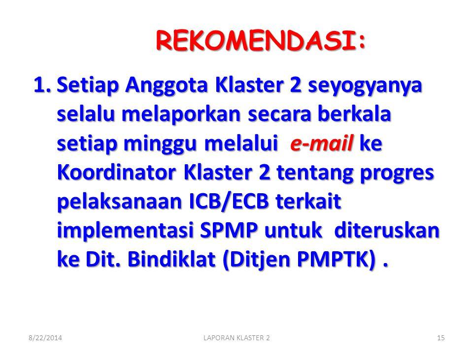 REKOMENDASI: 1.Setiap Anggota Klaster 2 seyogyanya selalu melaporkan secara berkala setiap minggu melalui e-mail ke Koordinator Klaster 2 tentang progres pelaksanaan ICB/ECB terkait implementasi SPMP untuk diteruskan ke Dit.