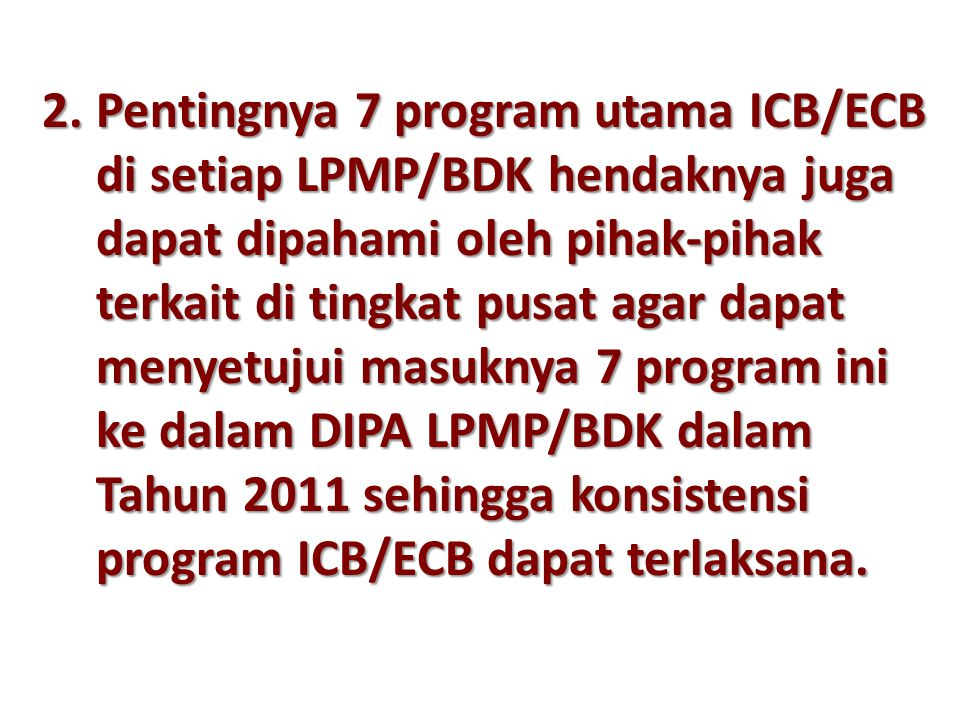2.Pentingnya 7 program utama ICB/ECB di setiap LPMP/BDK hendaknya juga dapat dipahami oleh pihak-pihak terkait di tingkat pusat agar dapat menyetujui masuknya 7 program ini ke dalam DIPA LPMP/BDK dalam Tahun 2011 sehingga konsistensi program ICB/ECB dapat terlaksana.