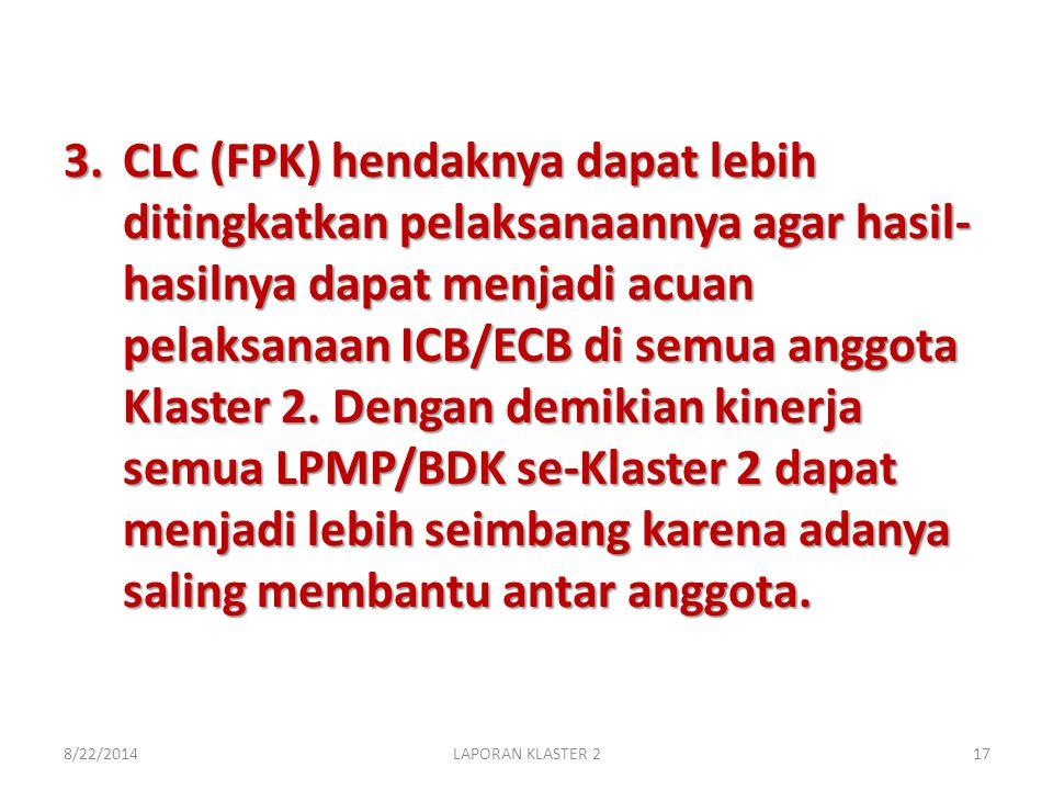 3.CLC (FPK) hendaknya dapat lebih ditingkatkan pelaksanaannya agar hasil- hasilnya dapat menjadi acuan pelaksanaan ICB/ECB di semua anggota Klaster 2.