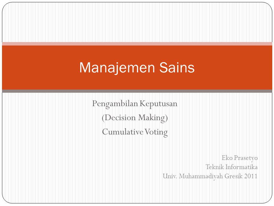 Pengambilan Keputusan (Decision Making) Cumulative Voting Manajemen Sains Eko Prasetyo Teknik Informatika Univ. Muhammadiyah Gresik 2011