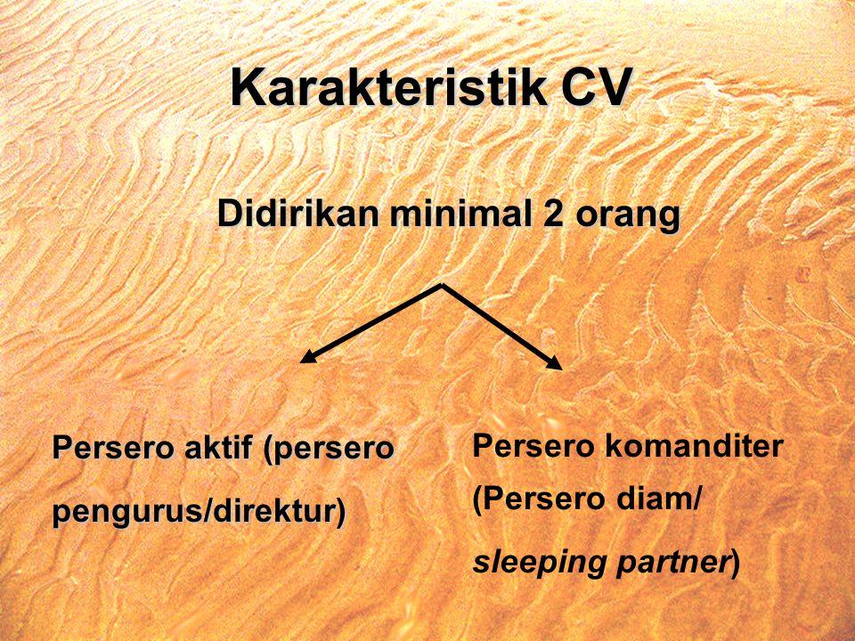 Karakteristik CV Didirikan minimal 2 orang Persero aktif (persero pengurus/direktur) Persero komanditer (Persero diam/ sleeping partner)