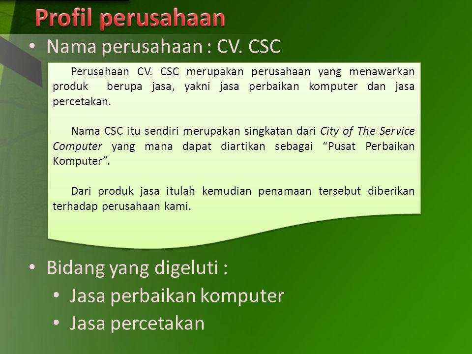 Nama perusahaan : CV. CSC Bidang yang digeluti : Jasa perbaikan komputer Jasa percetakan Perusahaan CV. CSC merupakan perusahaan yang menawarkan produ