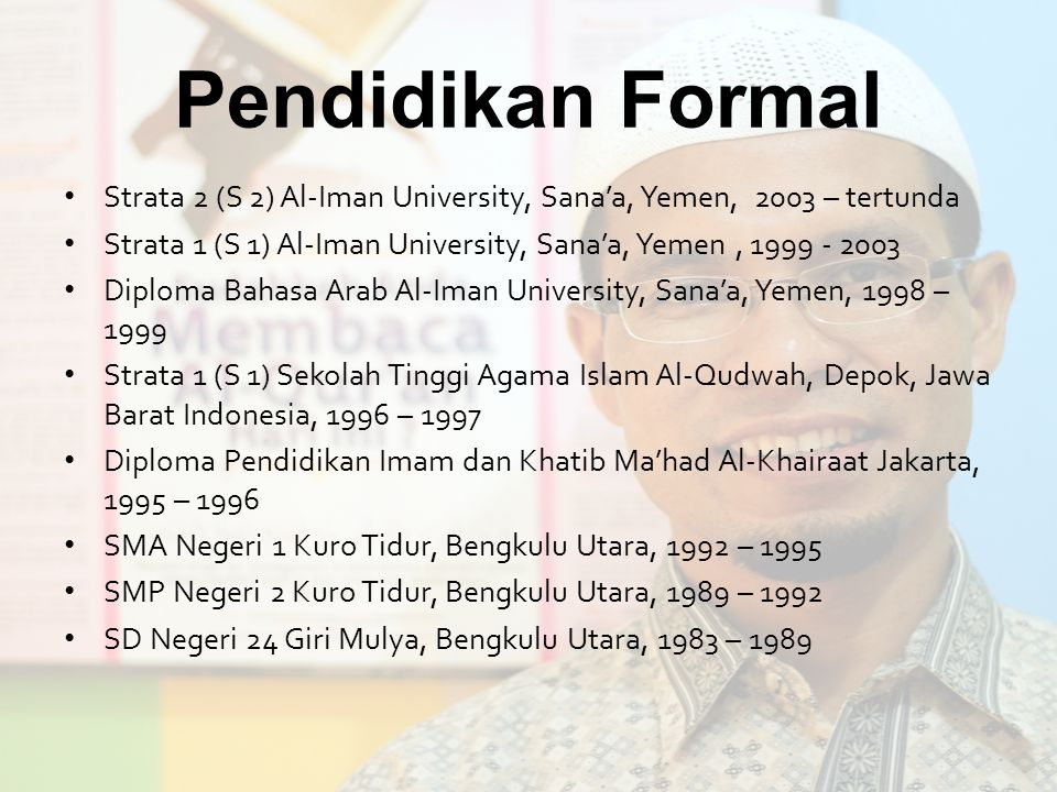 Pendidikan Formal Strata 2 (S 2) Al-Iman University, Sana'a, Yemen, 2003 – tertunda Strata 1 (S 1) Al-Iman University, Sana'a, Yemen, 1999 - 2003 Dipl