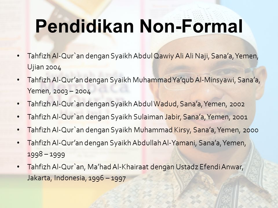 Pendidikan Non-Formal Tahfizh Al-Qur`an dengan Syaikh Abdul Qawiy Ali Ali Naji, Sana'a, Yemen, Ujian 2004 Tahfizh Al-Qur'an dengan Syaikh Muhammad Ya'qub Al-Minsyawi, Sana'a, Yemen, 2003 – 2004 Tahfizh Al-Qur`an dengan Syaikh Abdul Wadud, Sana'a, Yemen, 2002 Tahfizh Al-Qur`an dengan Syaikh Sulaiman Jabir, Sana'a, Yemen, 2001 Tahfizh Al-Qur`an dengan Syaikh Muhammad Kirsy, Sana'a, Yemen, 2000 Tahfizh Al-Qur'an dengan Syaikh Abdullah Al-Yamani, Sana'a, Yemen, 1998 – 1999 Tahfizh Al-Qur`an, Ma'had Al-Khairaat dengan Ustadz Efendi Anwar, Jakarta, Indonesia, 1996 – 1997